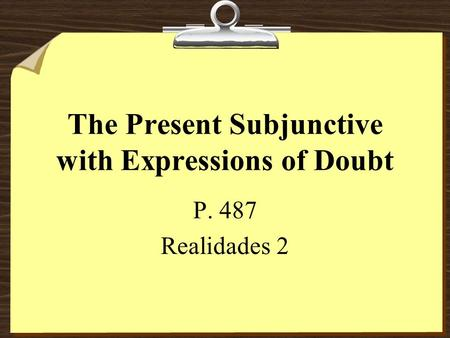 The Present Subjunctive with Expressions of Doubt P. 487 Realidades 2.