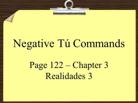 Negative Tú Commands Page 122 – Chapter 3 Realidades 3.