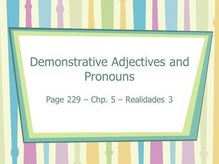 Demonstrative Adjectives and Pronouns Page 229 – Chp. 5 – Realidades 3.
