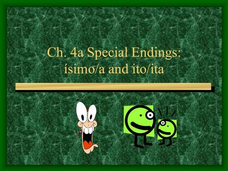 Ch. 4a Special Endings: ísimo/a and ito/ita