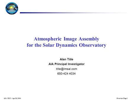 Overview Page 1AIA / EGU – Apr 26, 2004 Atmospheric Image Assembly for the Solar Dynamics Observatory Alan Title AIA Principal Investigator
