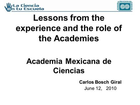 Lessons from the experience and the role of the Academies Academia Mexicana de Ciencias Carlos Bosch Giral June 12, 2010.