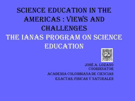 SCIENCE EDUCATION IN THE AMERICAS : VIEWS AND CHALLENGES THE IANAS PROGRAM ON SCIENCE EDUCATION José A. Lozano Coordinator ACADEMIA COLOMBIANA DE CIENCIAS.