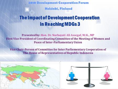 The Impact of Development Cooperation in Reaching MDGs 3 Presented by: Hon. Dr. Nurhayati Ali Assegaf, M.Si., MP First Vice President of Coordinating Committee.