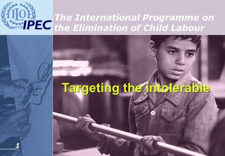 1 Targeting the intolerable Targeting the intolerable The International Programme on the Elimination of Child Labour.
