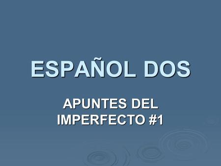 ESPAÑOL DOS APUNTES DEL IMPERFECTO #1. IMPERFECTO The imperfect tense is another past tense, distinct & NOT interchangeable with the preterit. The imperfect.
