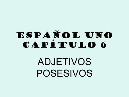 ESPAÑOL UNO CAPÍTULO 6 ADJETIVOS POSESIVOS. Adjetivos Posesivos Possessive adjectives, like descriptive adjectives, are words that are used to describe.