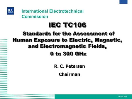 IEC TC106 Standards for the Assessment of Human Exposure to Electric, Magnetic, and Electromagnetic Fields, 0 to 300 GHz R. C. Petersen Chairman.