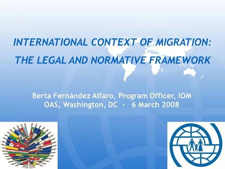 Berta Fernández Alfaro, Program Officer, IOM OAS, Washington, DC - 6 March 2008 INTERNATIONAL CONTEXT OF MIGRATION: THE LEGAL AND NORMATIVE FRAMEWORK.