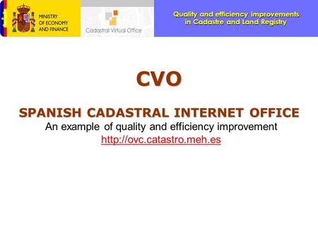 Quality and efficiency improvements in Cadastre and Land Registry CVO SPANISH CADASTRAL INTERNET OFFICE An example of quality and efficiency improvement.