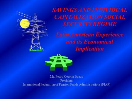 SAVINGS AND INDIVIDUAL CAPITALIZATION SOCIAL SECURITY REGIME Latin American Experience and its Economical Implication Mr. Pedro Corona Bozzo President.