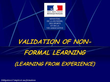 Délégation à lemploi et aux formations VALIDATION OF NON- FORMAL LEARNING (LEARNING FROM EXPERIENCE)