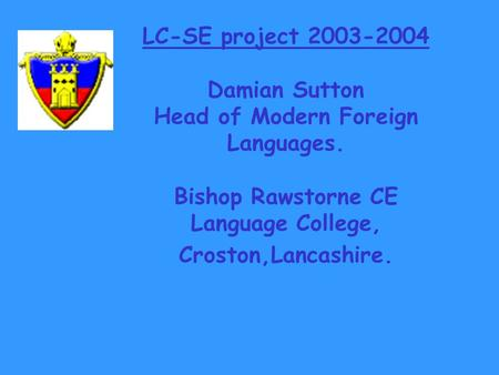 LC-SE project 2003-2004 Damian Sutton Head of Modern Foreign Languages. Bishop Rawstorne CE Language College, Croston,Lancashire.