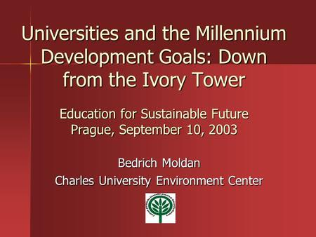 Universities and the Millennium Development Goals: Down from the Ivory Tower Education for Sustainable Future Prague, September 10, 2003 Bedrich Moldan.