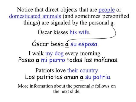Notice that direct objects that are people or domesticated animals (and sometimes personified things) are signaled by the personal a. Ó scar kisses his.