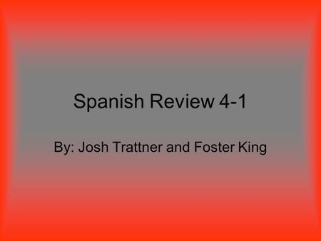 Spanish Review 4-1 By: Josh Trattner and Foster King.