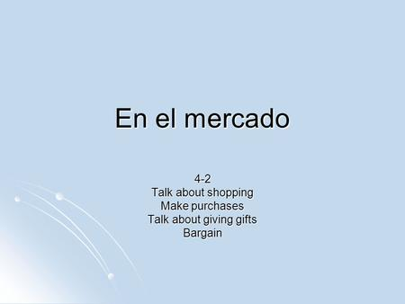 En el mercado 4-2 Talk about shopping Make purchases Talk about giving gifts Bargain.