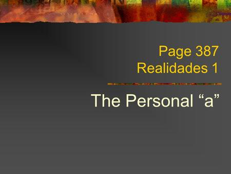 Page 387 Realidades 1 The Personal a In Spanish, when there is a conjugated verb and a specific person or group of people that is not the subject follows.