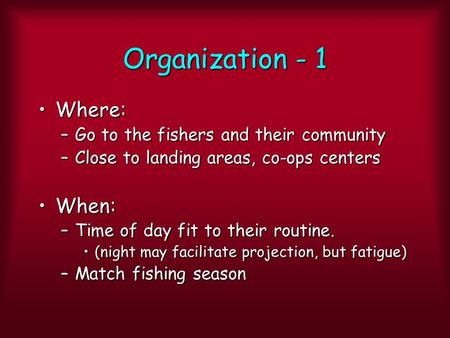 Organization - 1 Where:Where: –Go to the fishers and their community –Close to landing areas, co-ops centers When:When: –Time of day fit to their routine.