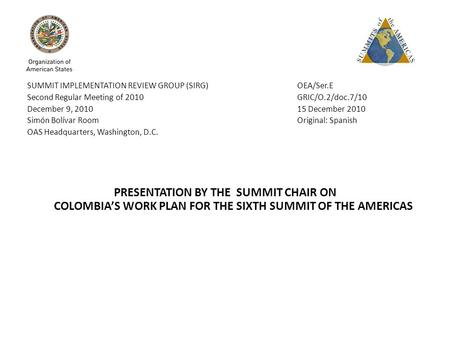 SUMMIT IMPLEMENTATION REVIEW GROUP (SIRG) OEA/Ser.E Second Regular Meeting of 2010 GRIC/O.2/doc.7/10 December 9, 2010 15 December 2010 Simón Bolívar Room.