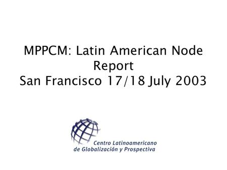 MPPCM: Latin American Node Report San Francisco 17/18 July 2003.