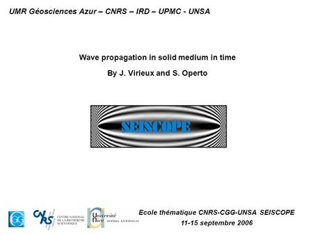 Wave propagation in solid medium in time By J. Virieux and S. Operto Ecole thématique CNRS-CGG-UNSA SEISCOPE 11-15 septembre 2006 UMR Géosciences Azur.