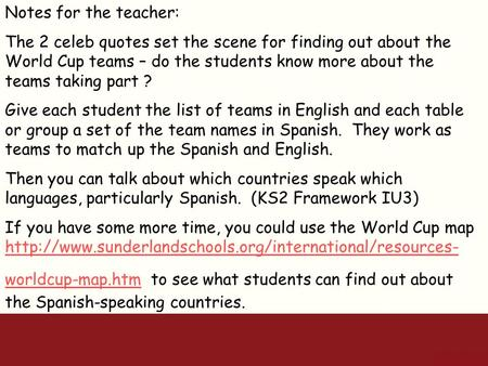 Notes for the teacher: The 2 celeb quotes set the scene for finding out about the World Cup teams – do the students know more about the teams taking part.