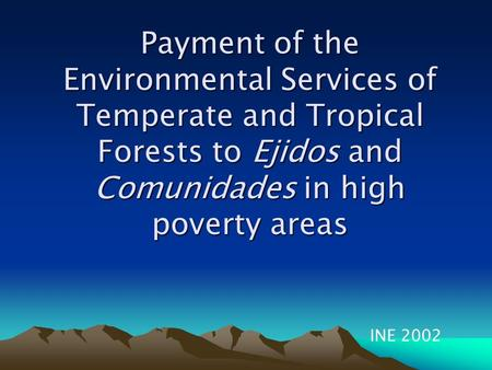 Payment of the Environmental Services of Temperate and Tropical Forests to Ejidos and Comunidades in high poverty areas INE 2002.