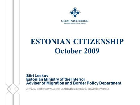 ESTONIAN CITIZENSHIP October 2009 Siiri Leskov Estonian Ministry of the Interior Adviser of Migration and Border Policy Department.