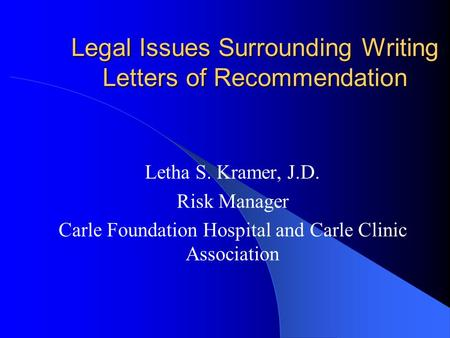 Legal Issues Surrounding Writing Letters of Recommendation Letha S. Kramer, J.D. Risk Manager Carle Foundation Hospital and Carle Clinic Association.