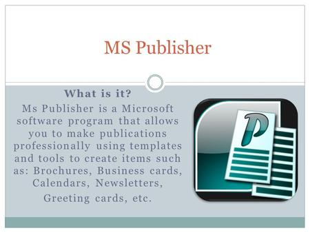 What is it? Ms Publisher is a Microsoft software program that allows you to make publications professionally using templates and tools to create items.
