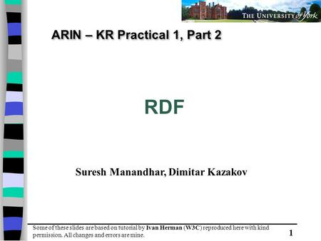 1 ARIN – KR Practical 1, Part 2 RDF Some of these slides are based on tutorial by Ivan Herman (W3C) reproduced here with kind permission. All changes and.