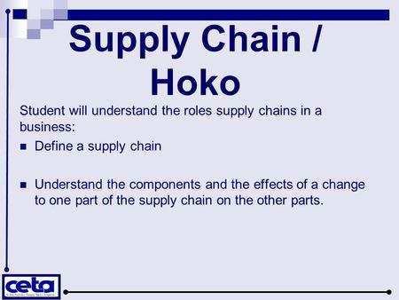Supply Chain / Hoko Student will understand the roles supply chains in a business: Define a supply chain Understand the components and the effects of a.