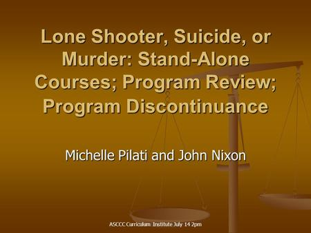 ASCCC Curriculum Institute July 14 2pm Lone Shooter, Suicide, or Murder: Stand-Alone Courses; Program Review; Program Discontinuance Michelle Pilati and.