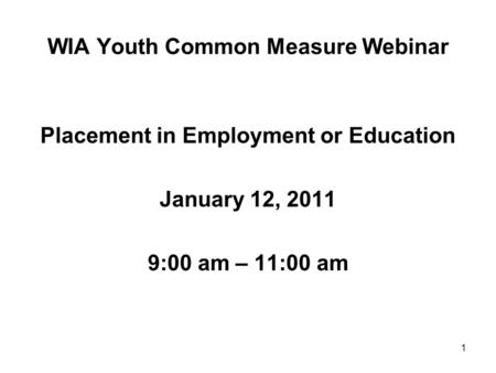 1 WIA Youth Common Measure Webinar Placement in Employment or Education January 12, 2011 9:00 am – 11:00 am.