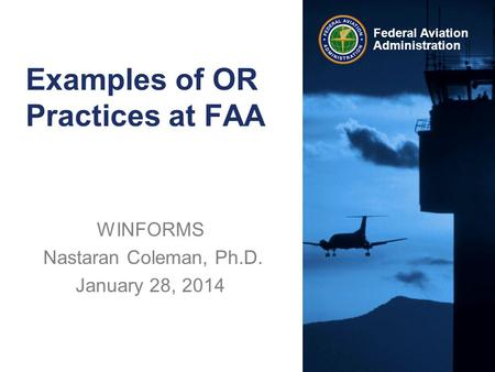 Federal Aviation Administration Examples of OR Practices at FAA WINFORMS Nastaran Coleman, Ph.D. January 28, 2014.