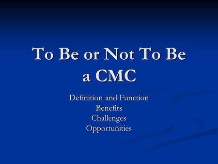 To Be or Not To Be a CMC Definition and Function BenefitsChallengesOpportunities.