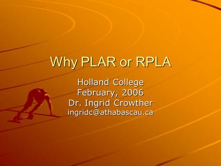 Why PLAR or RPLA Holland College February, 2006 Dr. Ingrid Crowther