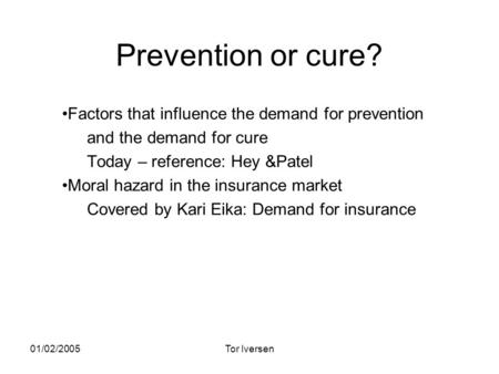 01/02/2005Tor Iversen Prevention or cure? Factors that influence the demand for prevention and the demand for cure Today – reference: Hey &Patel Moral.