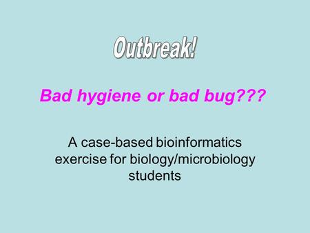 Bad hygiene or bad bug??? A case-based bioinformatics exercise for biology/microbiology students.