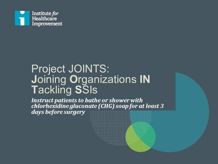 Project JOINTS: Joining Organizations IN Tackling SSIs Instruct patients to bathe or shower with chlorhexidine gluconate (CHG) soap for at least 3 days.