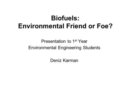 Biofuels: Environmental Friend or Foe? Presentation to 1 st Year Environmental Engineering Students Deniz Karman.