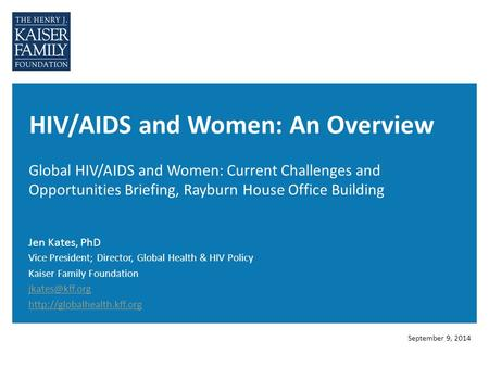 HIV/AIDS and Women: An Overview Global HIV/AIDS and Women: Current Challenges and Opportunities Briefing, Rayburn House Office Building Jen Kates, PhD.