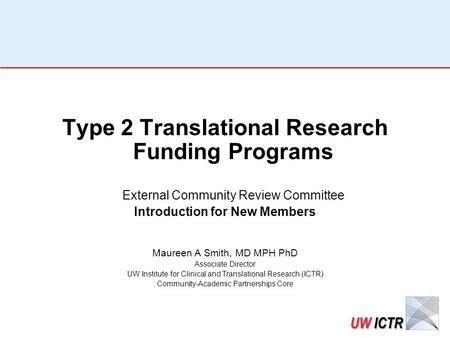 Type 2 Translational Research Funding Programs External Community Review Committee Introduction for New Members Maureen A Smith, MD MPH PhD Associate Director.