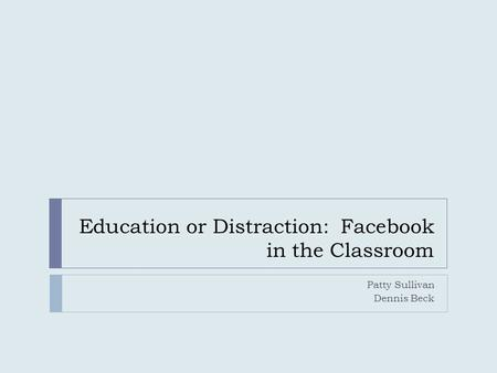 Education or Distraction: Facebook in the Classroom Patty Sullivan Dennis Beck.