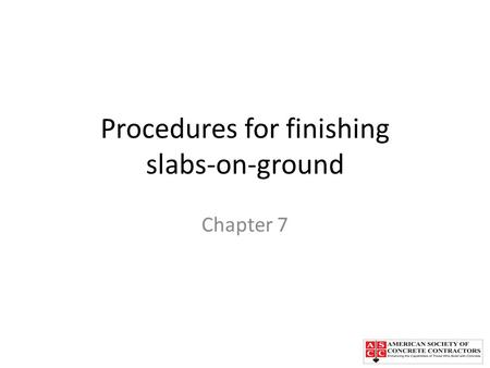 Procedures for finishing slabs-on-ground Chapter 7.