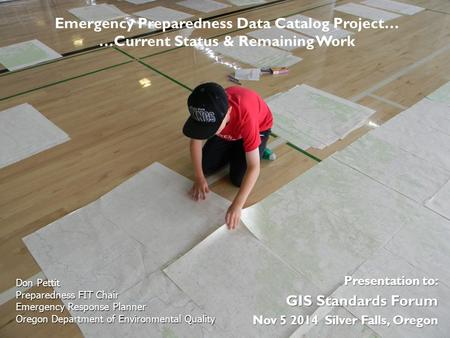Presentation to: GIS Standards Forum Nov 5 2014 Silver Falls, Oregon Don Pettit Preparedness FIT Chair Emergency Response Planner Oregon Department of.