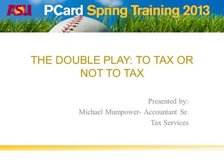 THE DOUBLE PLAY: TO TAX OR NOT TO TAX Presented by: Michael Mumpower- Accountant Sr. Tax Services.