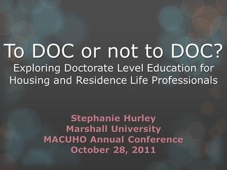 To DOC or not to DOC? Exploring Doctorate Level Education for Housing and Residence Life Professionals Stephanie Hurley Marshall University MACUHO Annual.