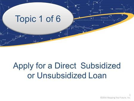 Topic 1 of 6 Apply for a Direct Subsidized or Unsubsidized Loan 1 ©2014 Mapping Your Future, Inc.